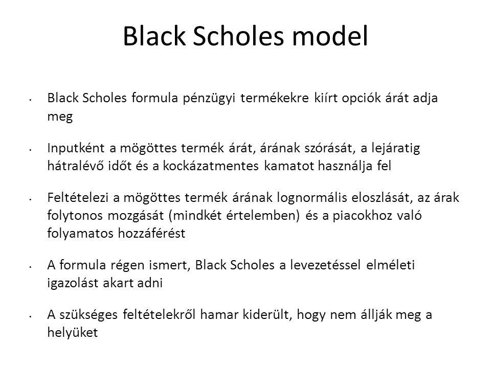 Black Scholes model Black Scholes formula pénzügyi termékekre kiírt opciók árát adja meg Inputként a mögöttes termék árát, árának szórását, a lejáratig hátralévő időt és a kockázatmentes kamatot használja fel Feltételezi a mögöttes termék árának lognormális eloszlását, az árak folytonos mozgását (mindkét értelemben) és a piacokhoz való folyamatos hozzáférést A formula régen ismert, Black Scholes a levezetéssel elméleti igazolást akart adni A szükséges feltételekről hamar kiderült, hogy nem állják meg a helyüket