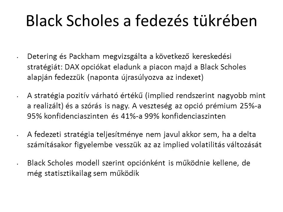 Black Scholes a fedezés tükrében Detering és Packham megvizsgálta a következő kereskedési stratégiát: DAX opciókat eladunk a piacon majd a Black Scholes alapján fedezzük (naponta újrasúlyozva az indexet) A stratégia pozitív várható értékű (implied rendszerint nagyobb mint a realizált) és a szórás is nagy.