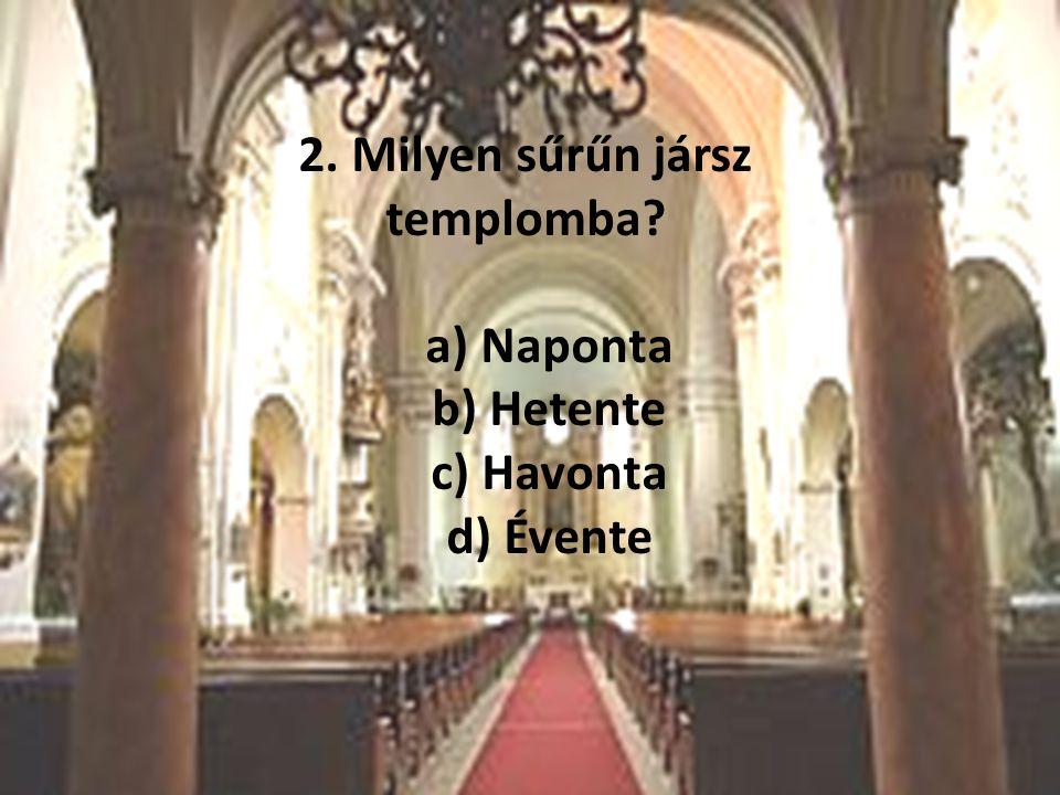 2. Milyen sűrűn jársz templomba? a) Naponta b) Hetente c) Havonta d) Évente