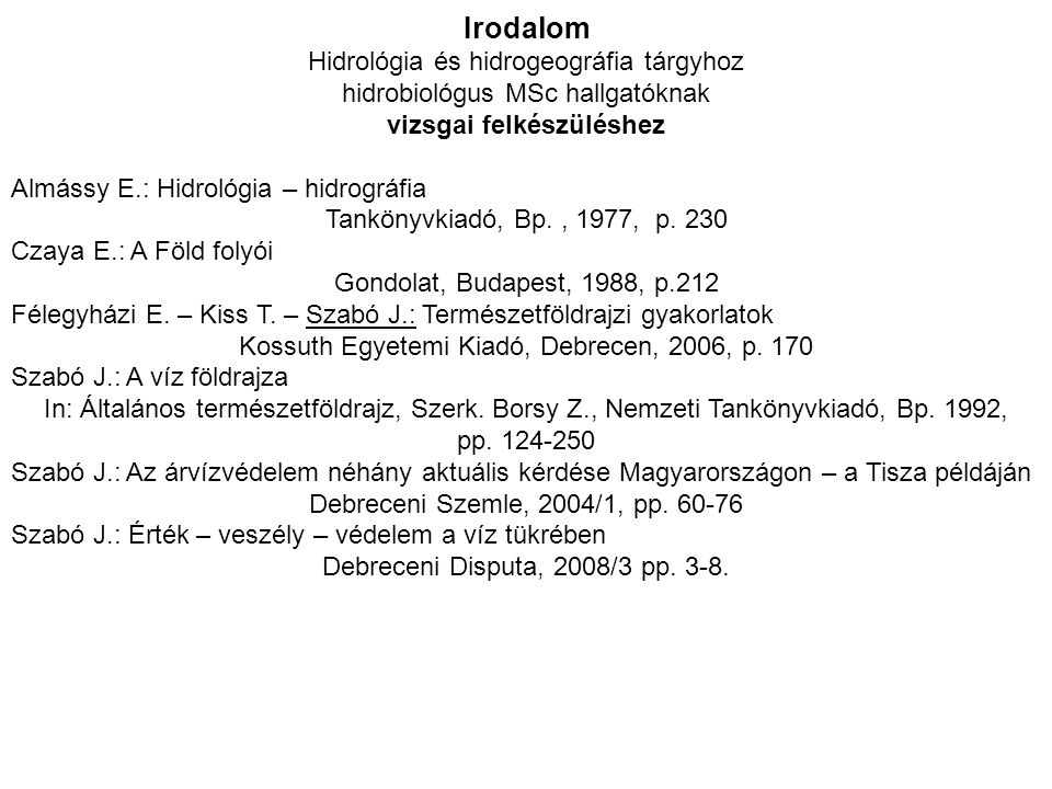 Irodalom Hidrológia és hidrogeográfia tárgyhoz hidrobiológus MSc hallgatóknak vizsgai felkészüléshez Almássy E.: Hidrológia – hidrográfia Tankönyvkiad
