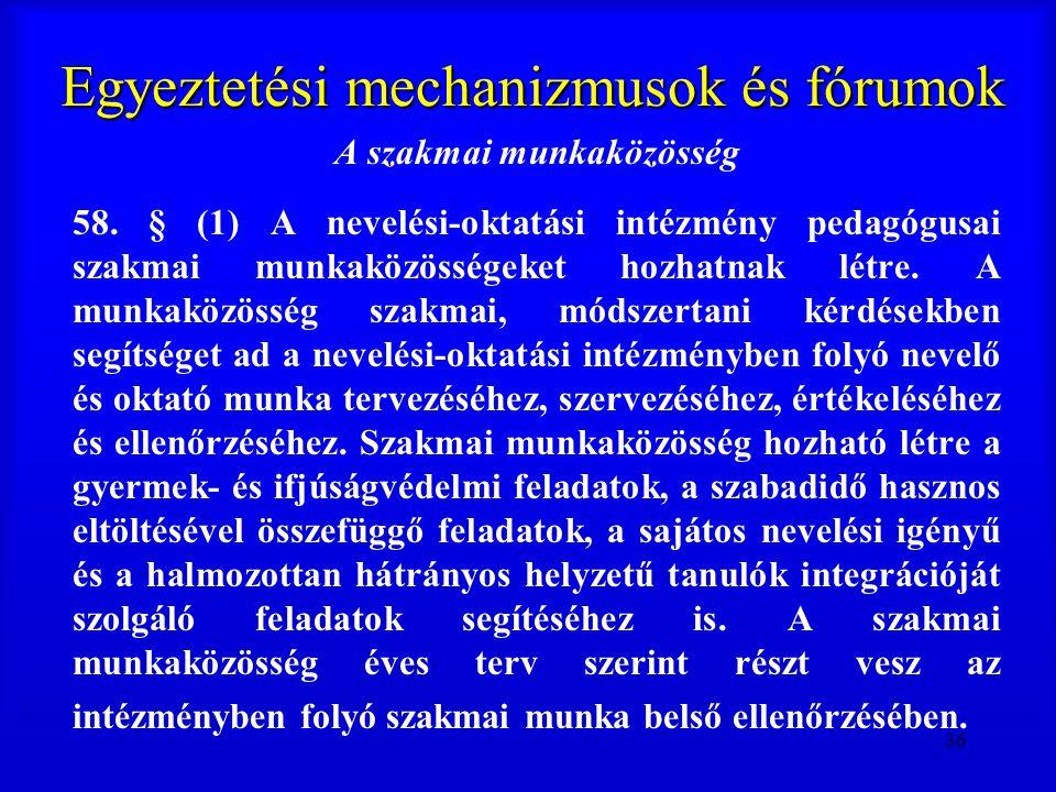 36 Egyeztetési mechanizmusok és fórumok A szakmai munkaközösség 58. § (1) A nevelési-oktatási intézmény pedagógusai szakmai munkaközösségeket hozhatna
