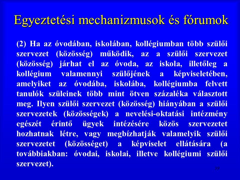 39 Egyeztetési mechanizmusok és fórumok (2) Ha az óvodában, iskolában, kollégiumban több szülői szervezet (közösség) működik, az a szülői szervezet (k