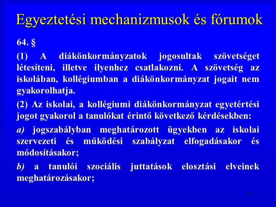 53 Egyeztetési mechanizmusok és fórumok 64. § (1) A diákönkormányzatok jogosultak szövetséget létesíteni, illetve ilyenhez csatlakozni. A szövetség az