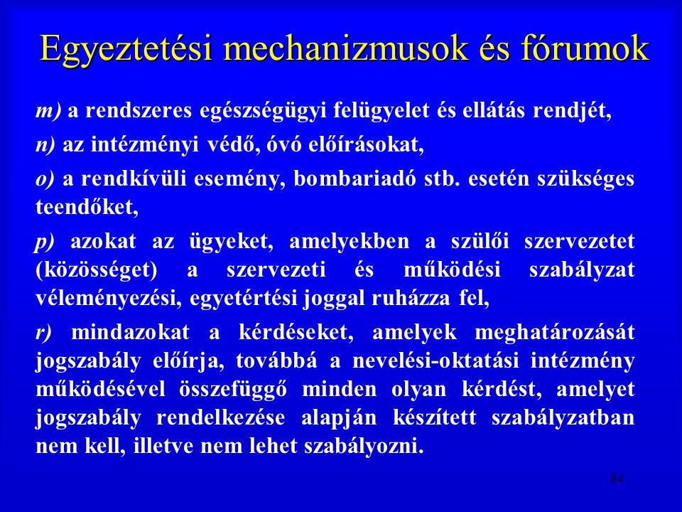 84 Egyeztetési mechanizmusok és fórumok m) a rendszeres egészségügyi felügyelet és ellátás rendjét, n) az intézményi védő, óvó előírásokat, o) a rendk