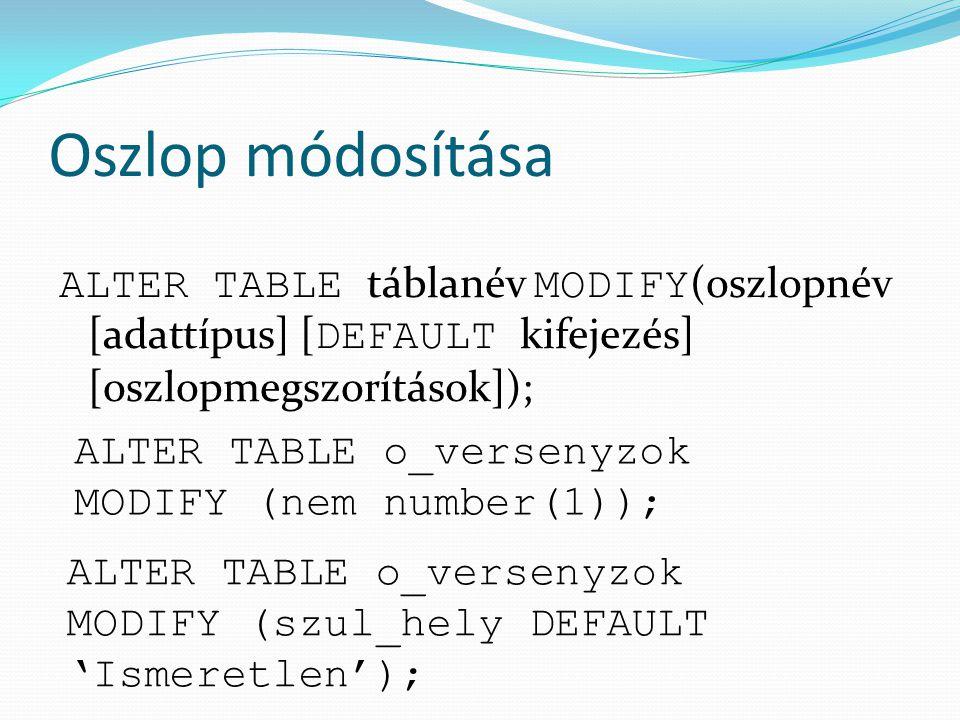 Oszlop módosítása ALTER TABLE táblanév MODIFY (oszlopnév [adattípus] [ DEFAULT kifejezés] [oszlopmegszorítások]); ALTER TABLE o_versenyzok MODIFY (nem