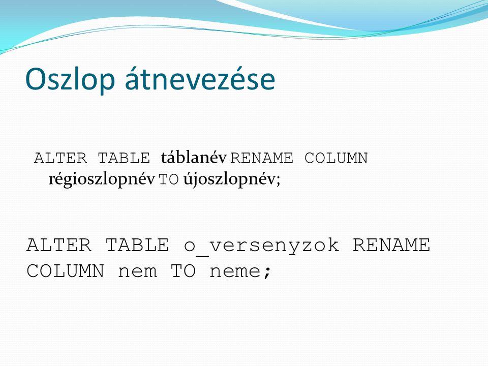 Oszlop átnevezése ALTER TABLE táblanév RENAME COLUMN régioszlopnév TO újoszlopnév; ALTER TABLE o_versenyzok RENAME COLUMN nem TO neme;