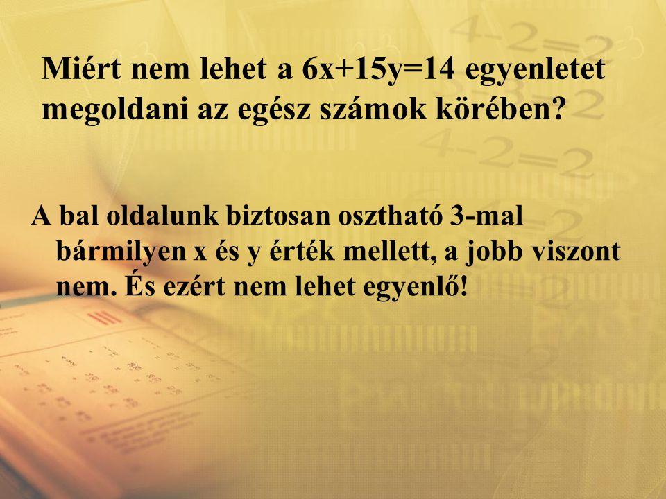Miért nem lehet a 6x+15y=14 egyenletet megoldani az egész számok körében? A bal oldalunk biztosan osztható 3-mal bármilyen x és y érték mellett, a job