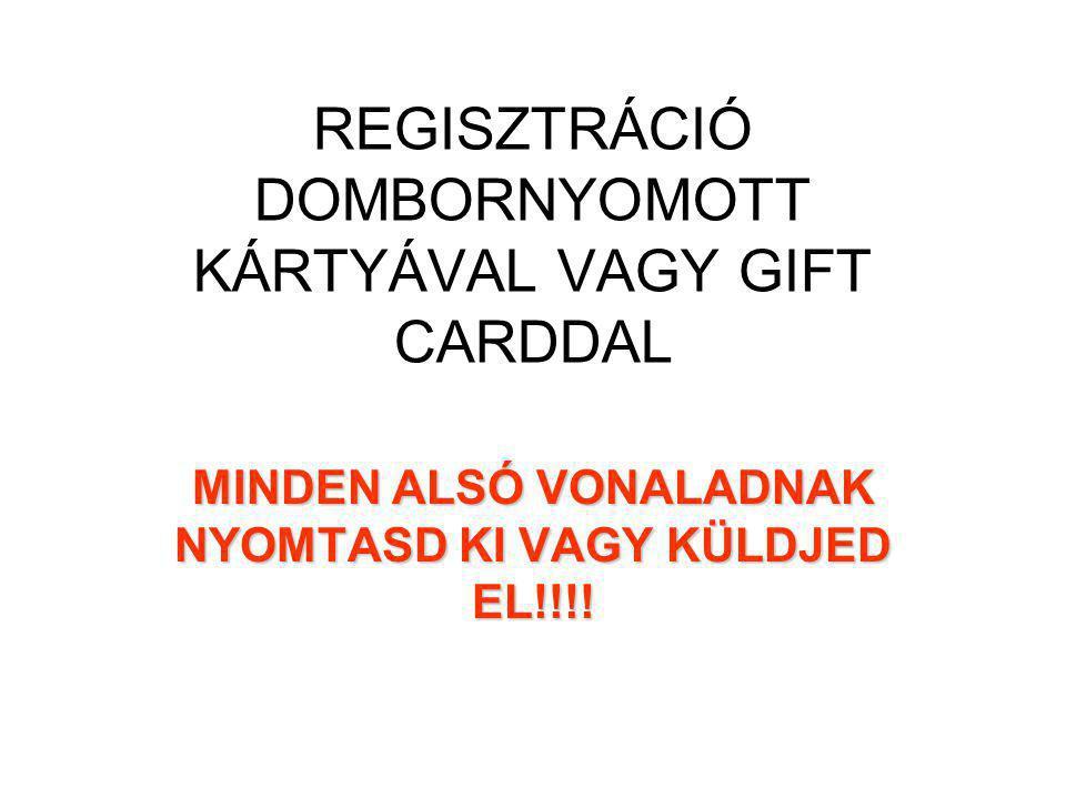 REGISZTRÁCIÓ DOMBORNYOMOTT KÁRTYÁVAL VAGY GIFT CARDDAL MINDEN ALSÓ VONALADNAK NYOMTASD KI VAGY KÜLDJED EL!!!!