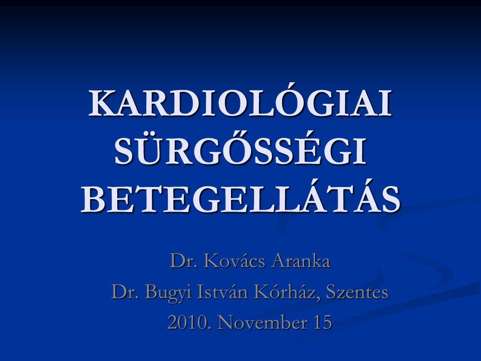 KARDIOLÓGIAI SÜRGŐSSÉGI BETEGELLÁTÁS Dr. Kovács Aranka Dr. Bugyi István Kórház, Szentes 2010. November 15