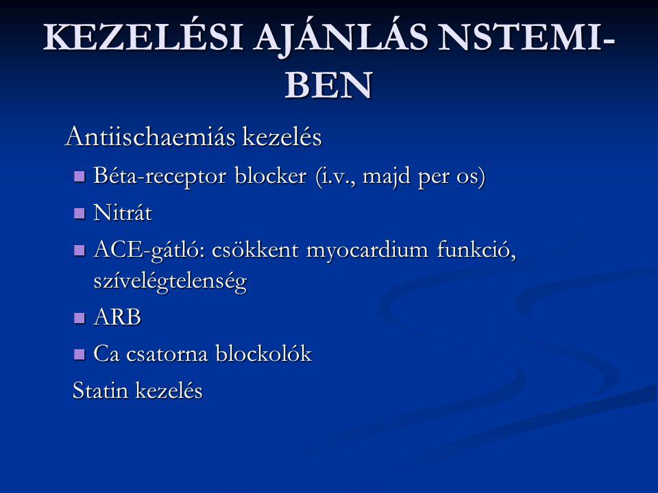 KEZELÉSI AJÁNLÁS NSTEMI- BEN Antiischaemiás kezelés Béta-receptor blocker (i.v., majd per os) Béta-receptor blocker (i.v., majd per os) Nitrát Nitrát