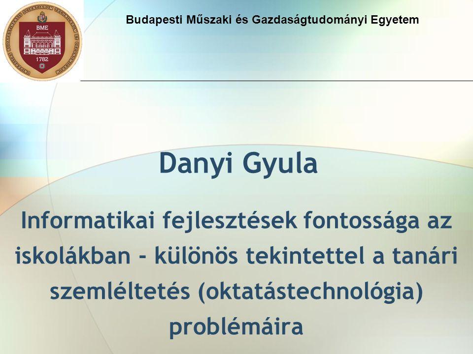 Danyi Gyula Informatikai fejlesztések fontossága az iskolákban - különös tekintettel a tanári szemléltetés (oktatástechnológia) problémáira Budapesti Műszaki és Gazdaságtudományi Egyetem