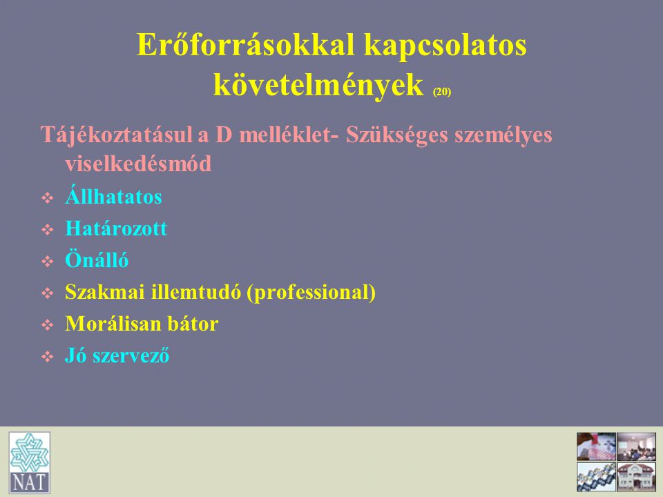 Erőforrásokkal kapcsolatos követelmények (20) Tájékoztatásul a D melléklet- Szükséges személyes viselkedésmód   Állhatatos   Határozott   Önálló