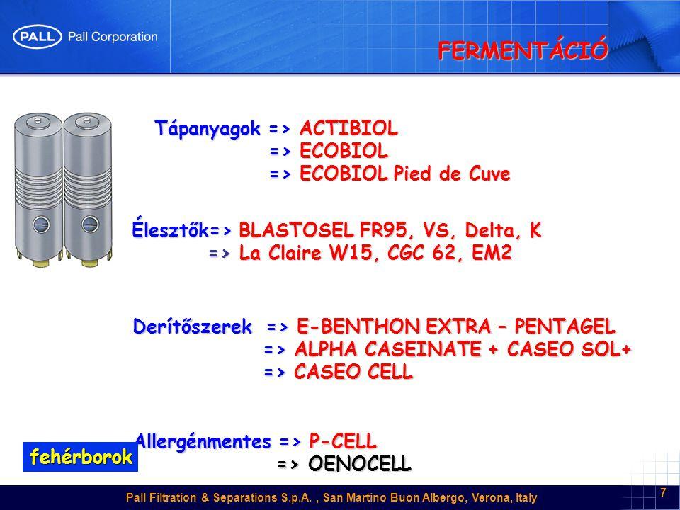 Pall Filtration & Separations S.p.A., San Martino Buon Albergo, Verona, Italy 7 FERMENTÁCIÓ Tápanyagok => ACTIBIOL => ECOBIOL => ECOBIOL => ECOBIOL Pied de Cuve => ECOBIOL Pied de Cuve Élesztők=> BLASTOSEL FR95, VS, Delta, K => La Claire W15, CGC 62, EM2 => La Claire W15, CGC 62, EM2 Derítőszerek => E-BENTHON EXTRA – PENTAGEL => ALPHA CASEINATE + CASEO SOL+ => ALPHA CASEINATE + CASEO SOL+ => CASEO CELL => CASEO CELL Allergénmentes => P-CELL => OENOCELL => OENOCELL fehérborok