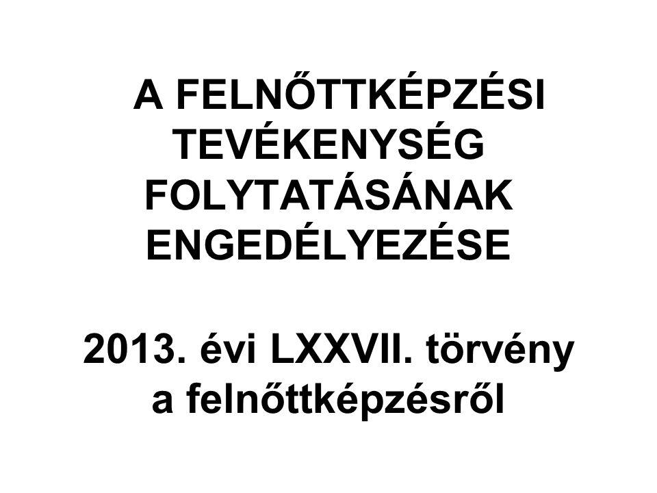 A FELNŐTTKÉPZÉSI TEVÉKENYSÉG FOLYTATÁSÁNAK ENGEDÉLYEZÉSE 2013. évi LXXVII. törvény a felnőttképzésről