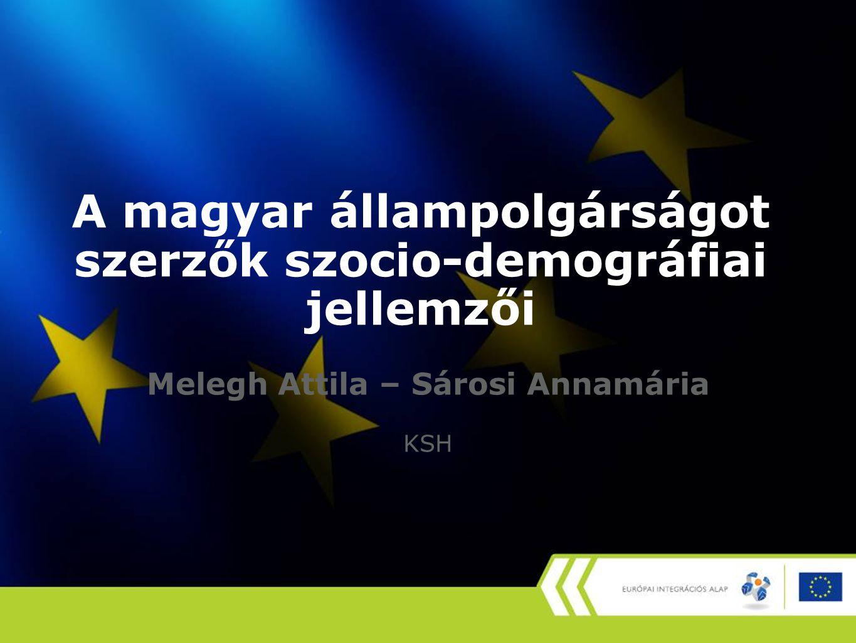 A magyar állampolgárságot szerzők szocio-demográfiai jellemzői Melegh Attila – Sárosi Annamária KSH