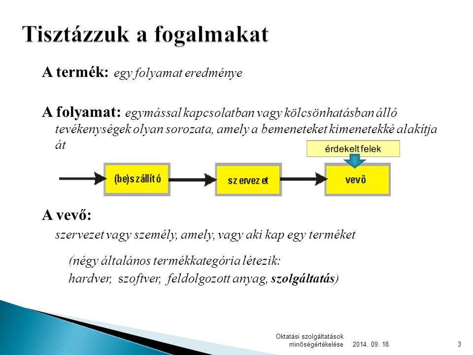 A termék: egy folyamat eredménye A folyamat: egymással kapcsolatban vagy kölcsönhatásban álló tevékenységek olyan sorozata, amely a bemeneteket kimenetekké alakítja át A vevő: szervezet vagy személy, amely, vagy aki kap egy terméket (négy általános termékkategória létezik: hardver, szoftver, feldolgozott anyag, szolgáltatás) 2014.