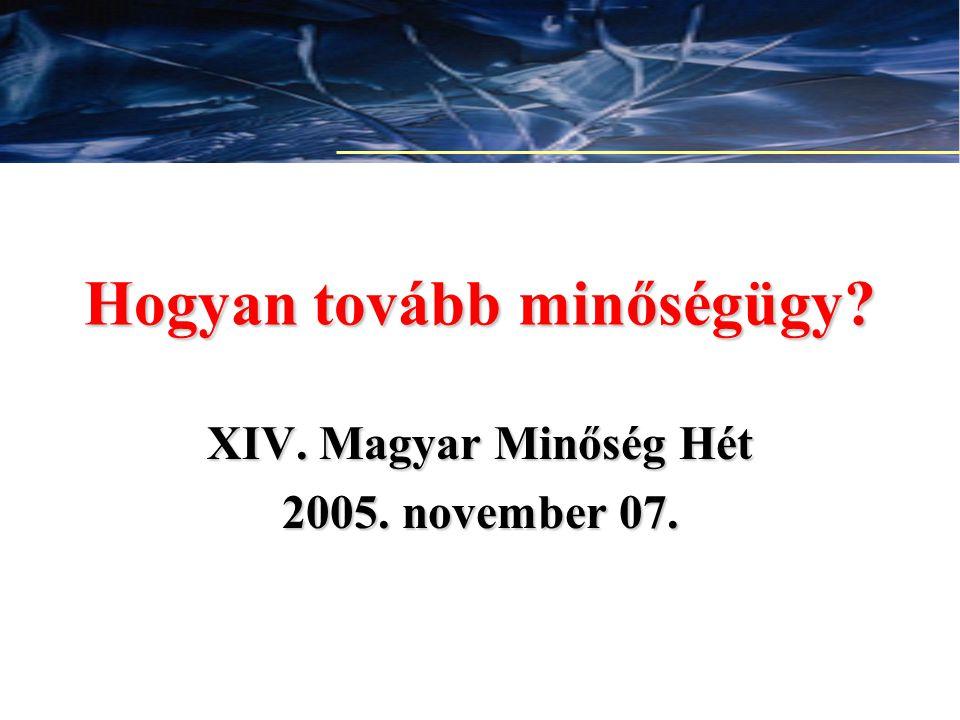 1 Hogyan tovább minőségügy? XIV. Magyar Minőség Hét 2005. november 07.