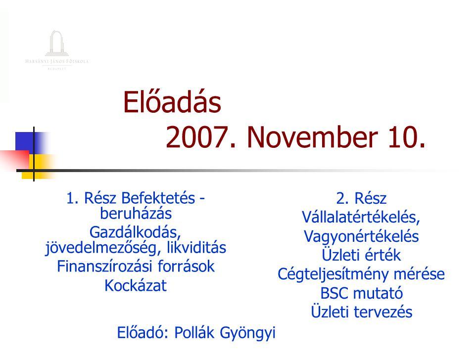 Előadás 2007. November 10. 1. Rész Befektetés - beruházás Gazdálkodás, jövedelmezőség, likviditás Finanszírozási források Kockázat Előadó: Pollák Gyön