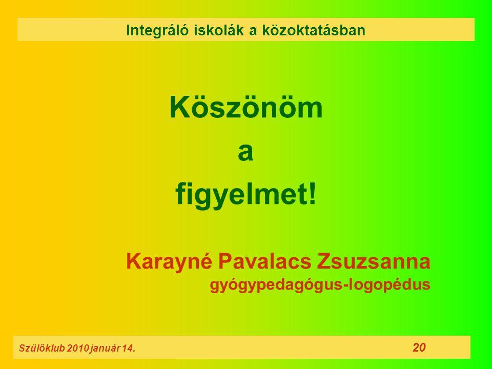 Köszönöm a figyelmet! Karayné Pavalacs Zsuzsanna gyógypedagógus-logopédus Szülőklub 2010 január 14. 20 Integráló iskolák a közoktatásban