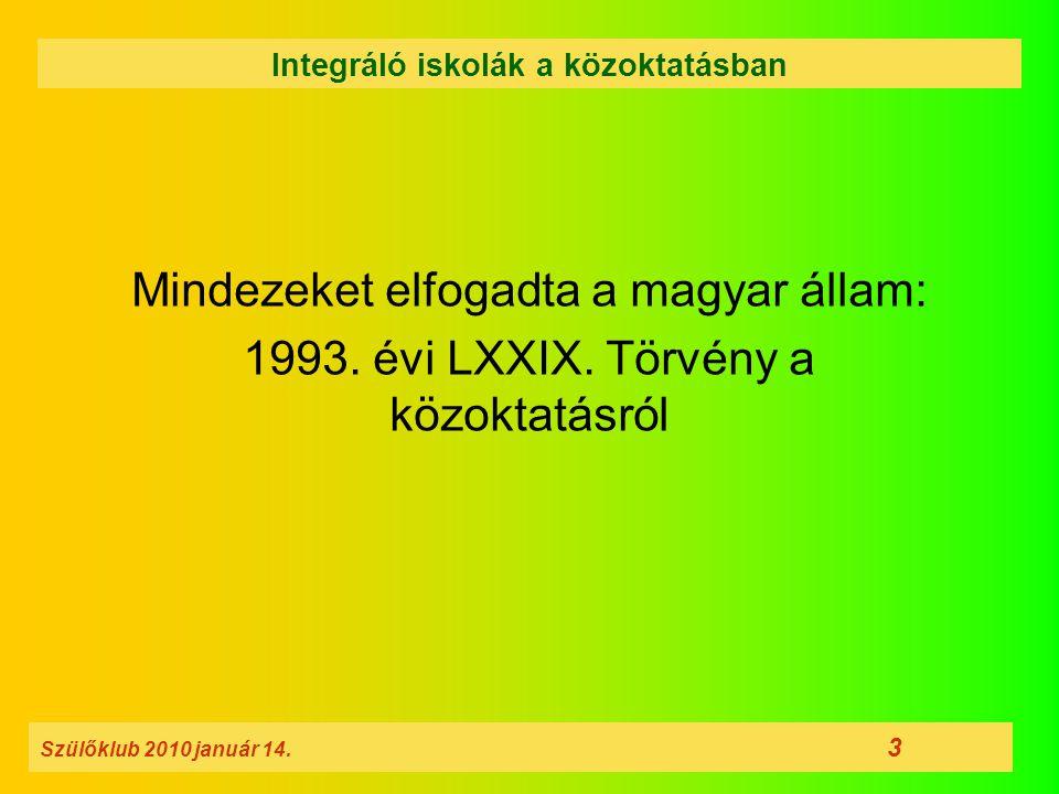 Mindezeket elfogadta a magyar állam: 1993. évi LXXIX. Törvény a közoktatásról Szülőklub 2010 január 14. 3 Integráló iskolák a közoktatásban