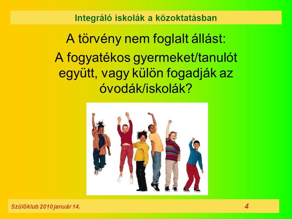A törvény nem foglalt állást: A fogyatékos gyermeket/tanulót együtt, vagy külön fogadják az óvodák/iskolák? Szülőklub 2010 január 14. 4 Integráló isko