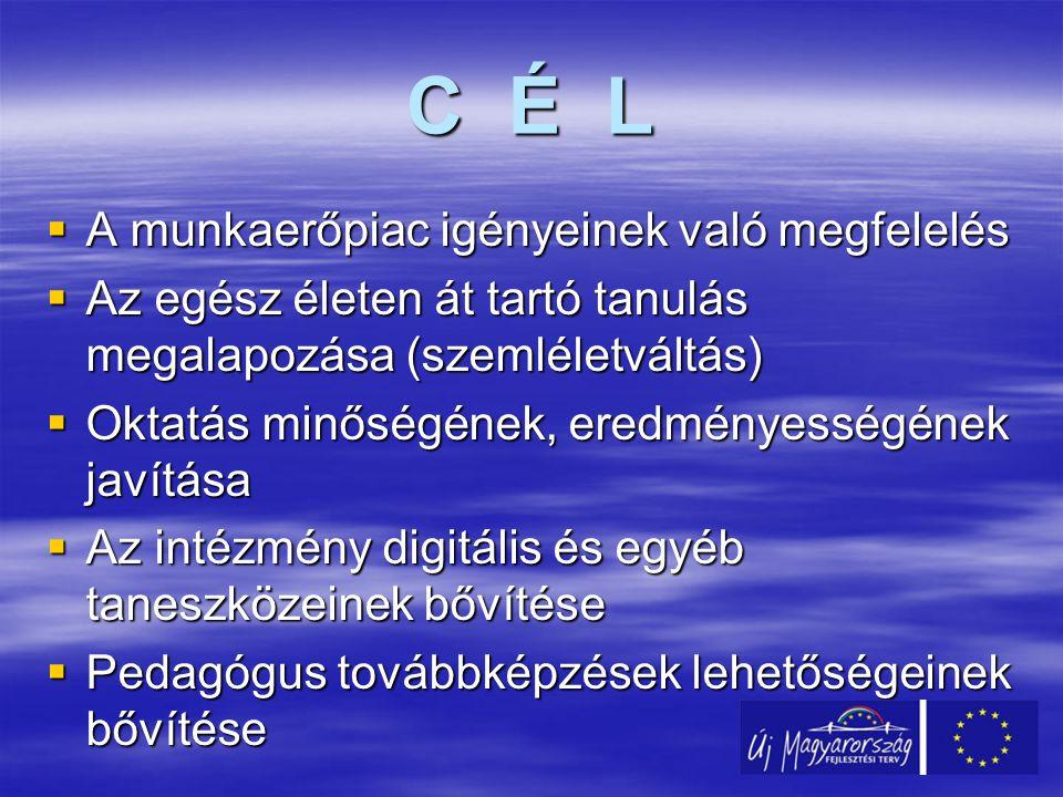 C É L  A munkaerőpiac igényeinek való megfelelés  Az egész életen át tartó tanulás megalapozása (szemléletváltás)  Oktatás minőségének, eredményességének javítása  Az intézmény digitális és egyéb taneszközeinek bővítése  Pedagógus továbbképzések lehetőségeinek bővítése