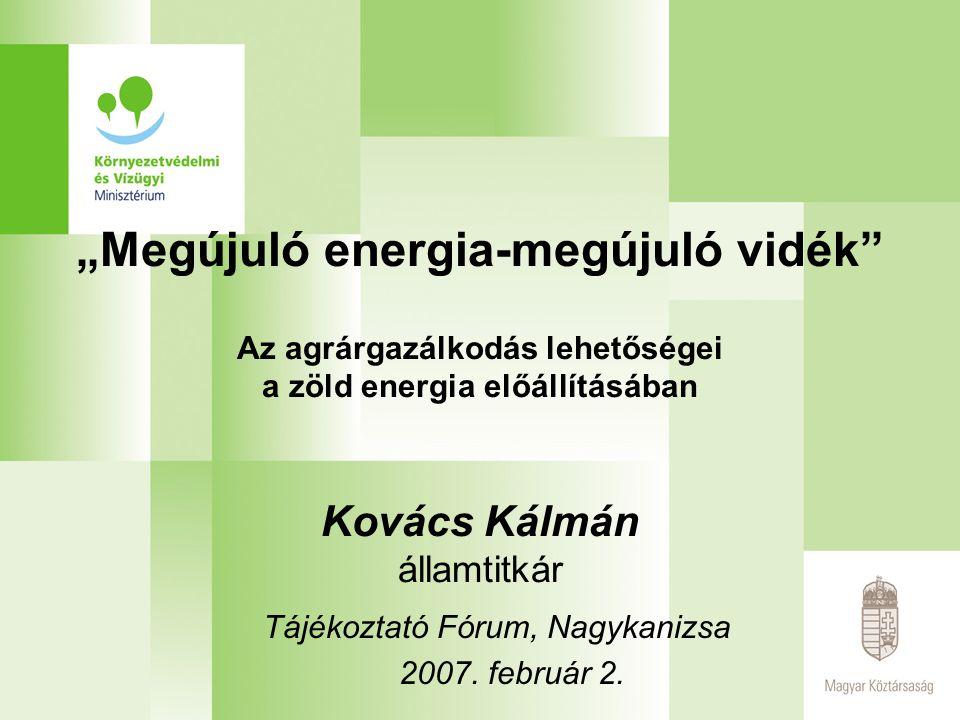 """""""Megújuló energia-megújuló vidék Az agrárgazálkodás lehetőségei a zöld energia előállításában Kovács Kálmán államtitkár Tájékoztató Fórum, Nagykanizsa 2007."""