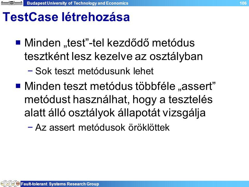"""Budapest University of Technology and Economics Fault-tolerant Systems Research Group 106 TestCase létrehozása  Minden """"test -tel kezdődő metódus tesztként lesz kezelve az osztályban −Sok teszt metódusunk lehet  Minden teszt metódus többféle """"assert metódust használhat, hogy a tesztelés alatt álló osztályok állapotát vizsgálja −Az assert metódusok öröklöttek"""