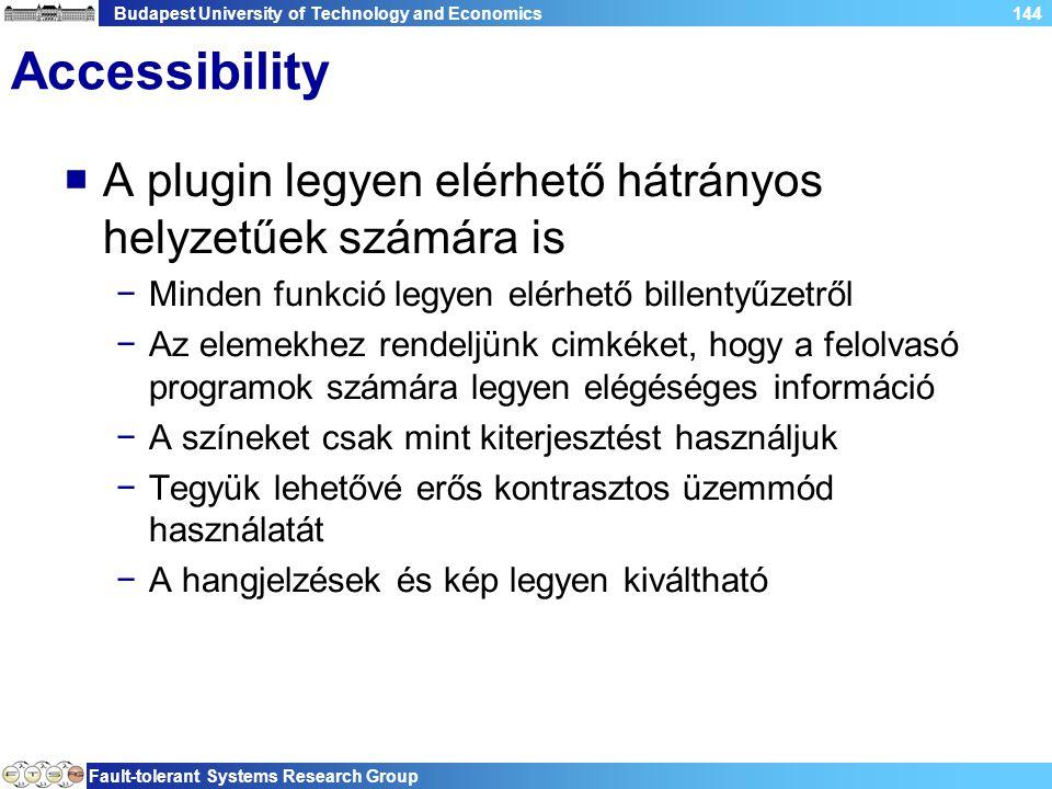 Budapest University of Technology and Economics Fault-tolerant Systems Research Group 144 Accessibility  A plugin legyen elérhető hátrányos helyzetűek számára is −Minden funkció legyen elérhető billentyűzetről −Az elemekhez rendeljünk cimkéket, hogy a felolvasó programok számára legyen elégéséges információ −A színeket csak mint kiterjesztést használjuk −Tegyük lehetővé erős kontrasztos üzemmód használatát −A hangjelzések és kép legyen kiváltható