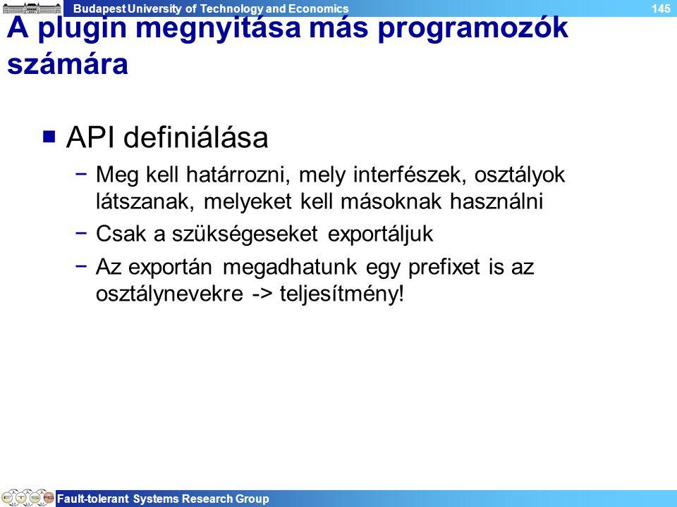 Budapest University of Technology and Economics Fault-tolerant Systems Research Group 145 A plugin megnyitása más programozók számára  API definiálása −Meg kell határrozni, mely interfészek, osztályok látszanak, melyeket kell másoknak használni −Csak a szükségeseket exportáljuk −Az exportán megadhatunk egy prefixet is az osztálynevekre -> teljesítmény!