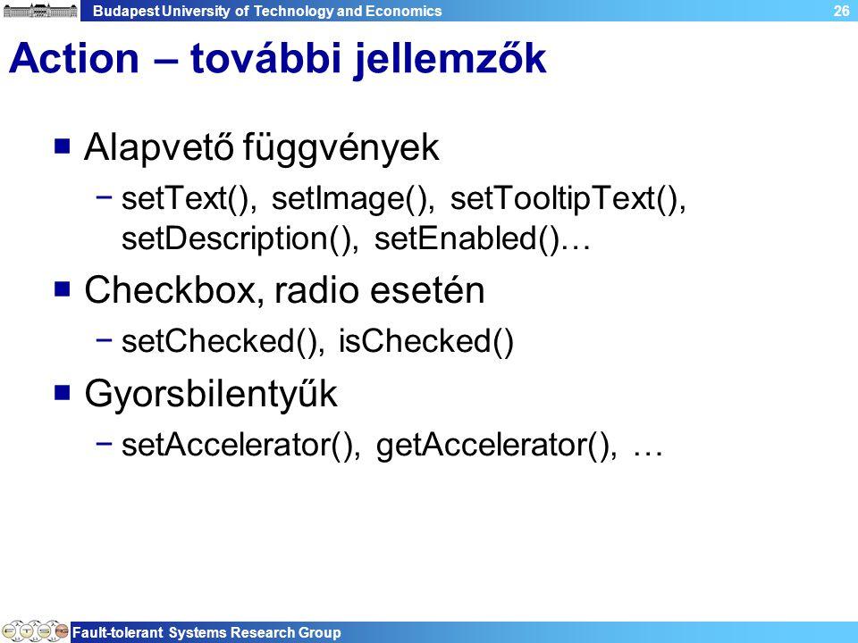 Budapest University of Technology and Economics Fault-tolerant Systems Research Group 26 Action – további jellemzők  Alapvető függvények −setText(), setImage(), setTooltipText(), setDescription(), setEnabled()…  Checkbox, radio esetén −setChecked(), isChecked()  Gyorsbilentyűk −setAccelerator(), getAccelerator(), …