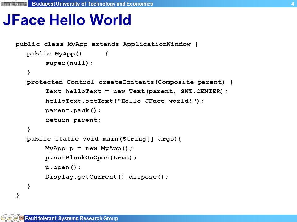 Budapest University of Technology and Economics Fault-tolerant Systems Research Group 5 JFace Hello World public class MyApp extends ApplicationWindow { public MyApp(){ super(null); } protected Control createContents(Composite parent) { Text helloText = new Text(parent, SWT.CENTER); helloText.setText( Hello JFace world! ); parent.pack(); return parent; } public static void main(String[] args){ MyApp p = new MyApp(); p.setBlockOnOpen(true); p.open(); Display.getCurrent().dispose(); } ApplicationWindow Alkalmazás-ablak objektum Menu, tooolbar, … kezelése