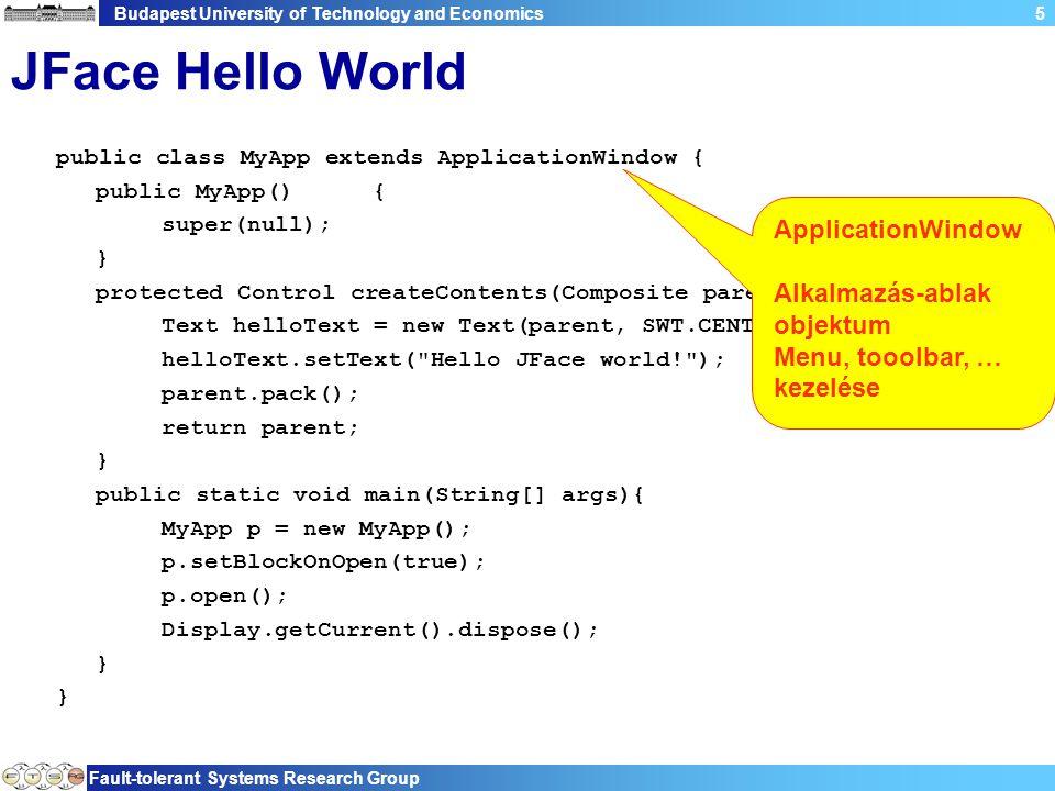 Budapest University of Technology and Economics Fault-tolerant Systems Research Group 6 JFace Hello World public class MyApp extends ApplicationWindow { public MyApp(){ super(null); } protected Control createContents(Composite parent) { Text helloText = new Text(parent, SWT.CENTER); helloText.setText( Hello JFace world! ); parent.pack(); return parent; } public static void main(String[] args){ MyApp p = new MyApp(); p.setBlockOnOpen(true); p.open(); Display.getCurrent().dispose(); } Elemek létrehozása (override)