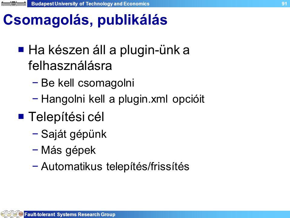 Budapest University of Technology and Economics Fault-tolerant Systems Research Group 91 Csomagolás, publikálás  Ha készen áll a plugin-ünk a felhasználásra −Be kell csomagolni −Hangolni kell a plugin.xml opcióit  Telepítési cél −Saját gépünk −Más gépek −Automatikus telepítés/frissítés