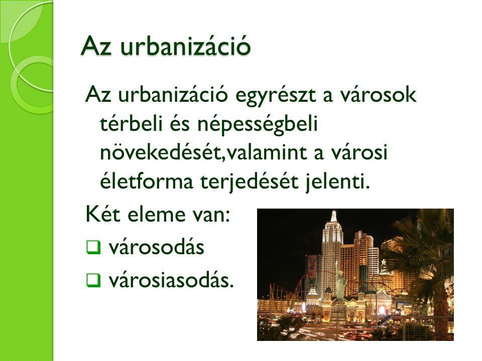 Az urbanizáció Az urbanizáció egyrészt a városok térbeli és népességbeli növekedését,valamint a városi életforma terjedését jelenti.