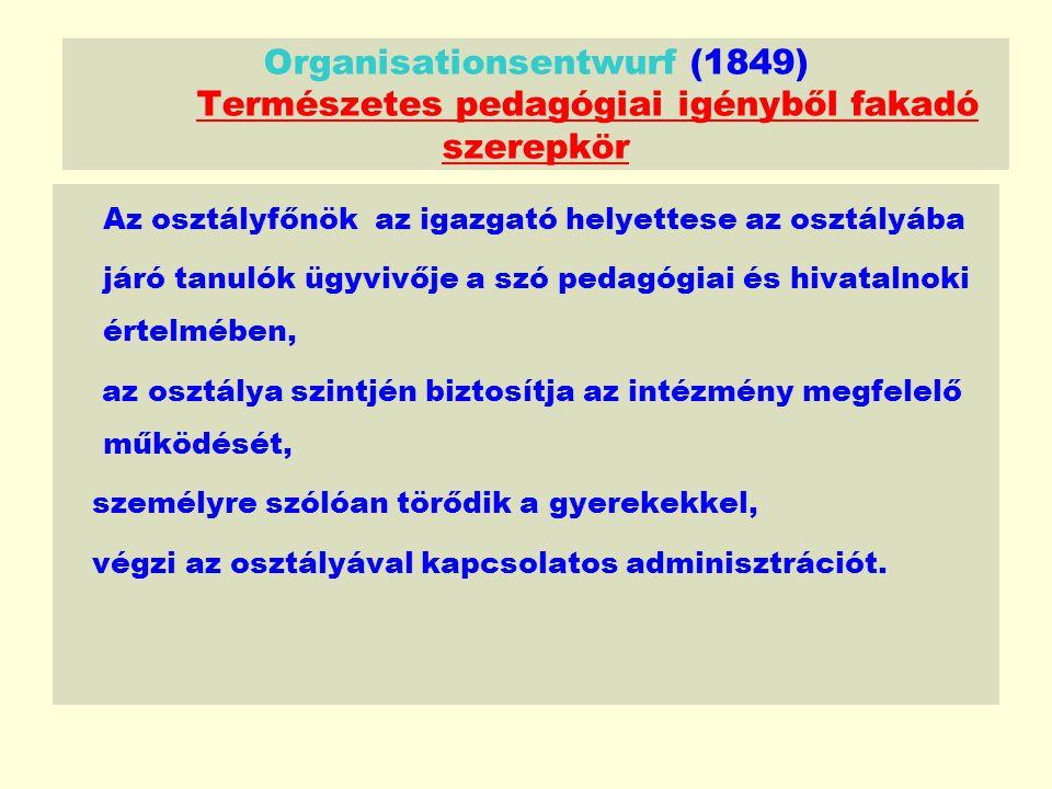 Organisationsentwurf (1849) Természetes pedagógiai igényből fakadó szerepkör Az osztályfőnök az igazgató helyettese az osztályába járó tanulók ügyvivője a szó pedagógiai és hivatalnoki értelmében, az osztálya szintjén biztosítja az intézmény megfelelő működését, személyre szólóan törődik a gyerekekkel, végzi az osztályával kapcsolatos adminisztrációt.
