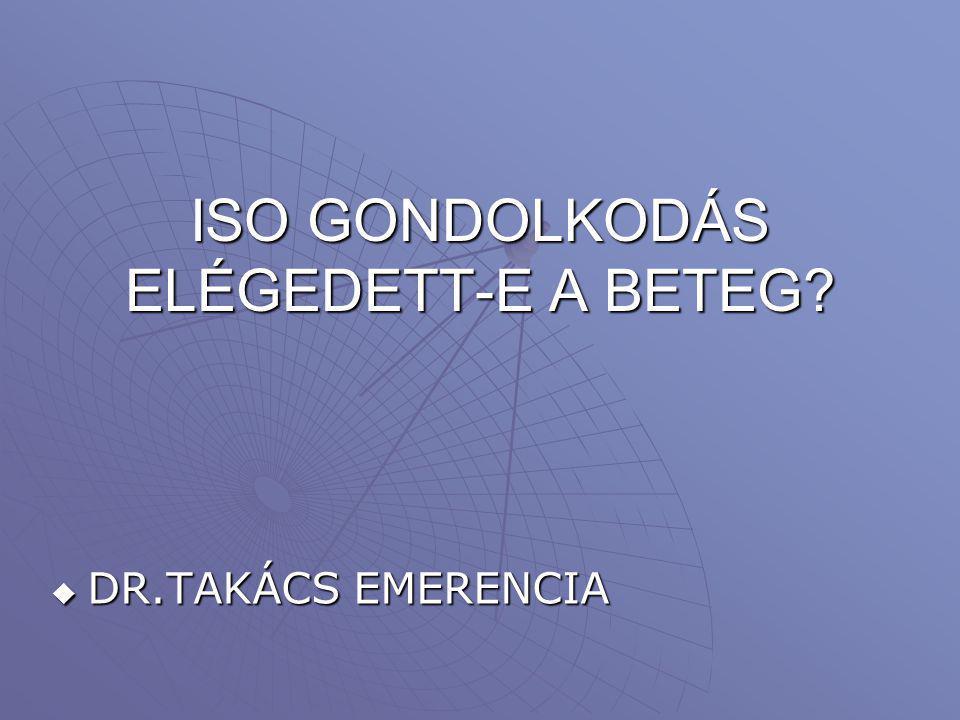 ISO GONDOLKODÁS ELÉGEDETT-E A BETEG?  DR.TAKÁCS EMERENCIA