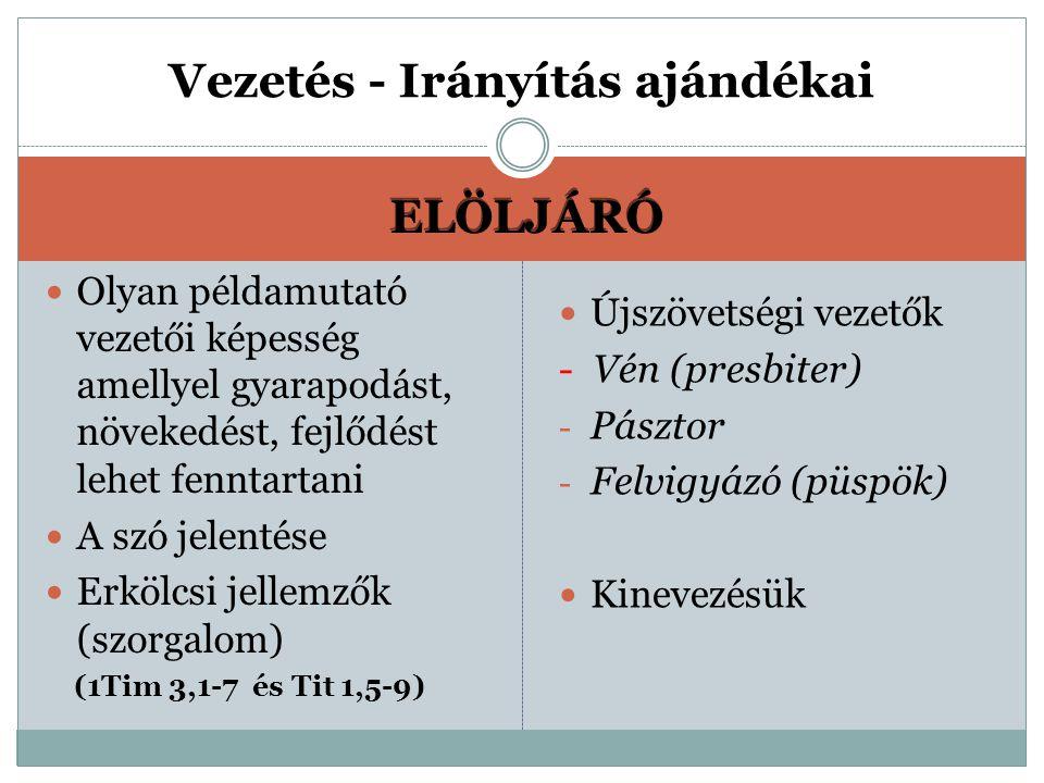 ELÖLJÁRÓ Olyan példamutató vezetői képesség amellyel gyarapodást, növekedést, fejlődést lehet fenntartani A szó jelentése Erkölcsi jellemzők (szorgalom) (1Tim 3,1-7 és Tit 1,5-9) Újszövetségi vezetők - Vén (presbiter) - Pásztor - Felvigyázó (püspök) Kinevezésük Vezetés - Irányítás ajándékai