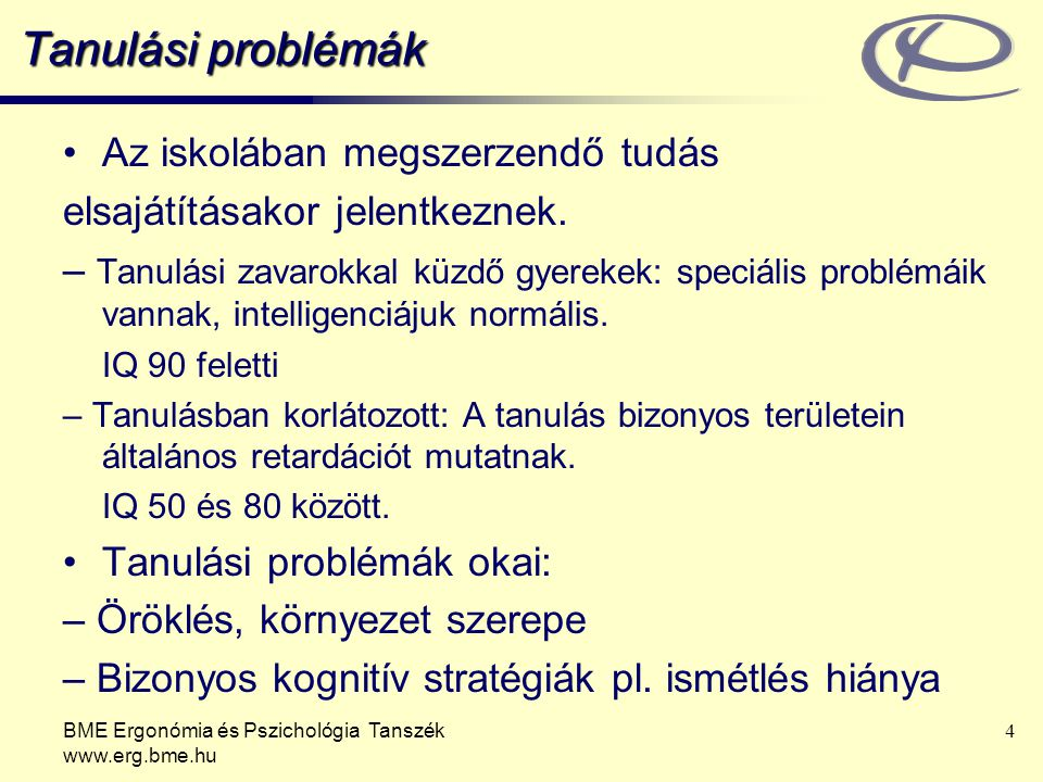 BME Ergonómia és Pszichológia Tanszék www.erg.bme.hu 4 Tanulási problémák Az iskolában megszerzendő tudás elsajátításakor jelentkeznek. – Tanulási zav