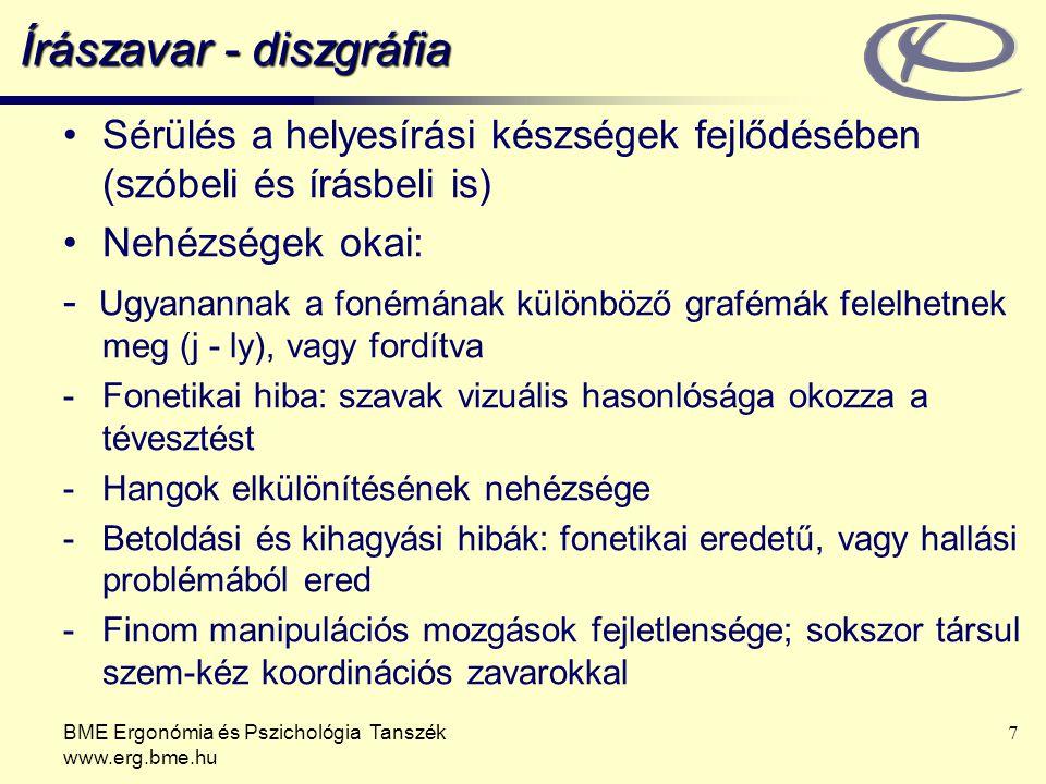 BME Ergonómia és Pszichológia Tanszék www.erg.bme.hu 7 Írászavar - diszgráfia Sérülés a helyesírási készségek fejlődésében (szóbeli és írásbeli is) Nehézségek okai: - Ugyanannak a fonémának különböző grafémák felelhetnek meg (j - ly), vagy fordítva -Fonetikai hiba: szavak vizuális hasonlósága okozza a tévesztést -Hangok elkülönítésének nehézsége -Betoldási és kihagyási hibák: fonetikai eredetű, vagy hallási problémából ered -Finom manipulációs mozgások fejletlensége; sokszor társul szem-kéz koordinációs zavarokkal