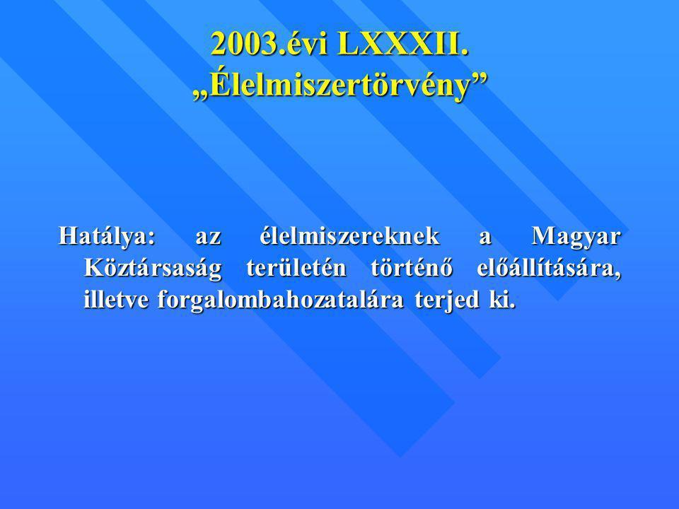 """2003.évi LXXXII. """"Élelmiszertörvény"""" Hatálya: az élelmiszereknek a Magyar Köztársaság területén történő előállítására, illetve forgalombahozatalára te"""