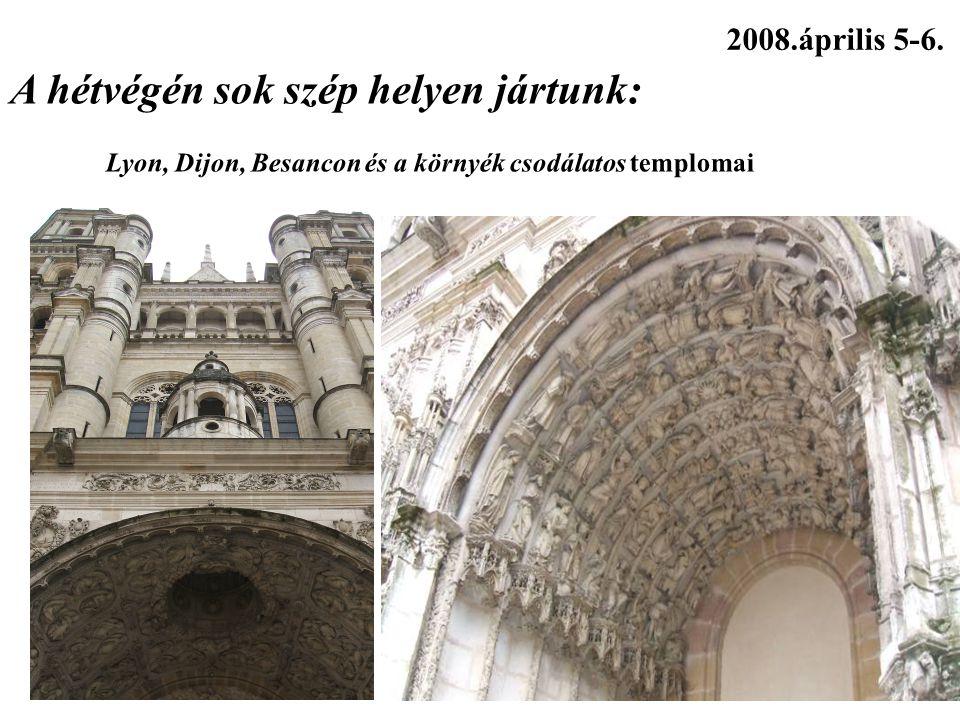 2008.április 5-6. A hétvégén sok szép helyen jártunk: Lyon, Dijon, Besancon és a környék csodálatos templomai