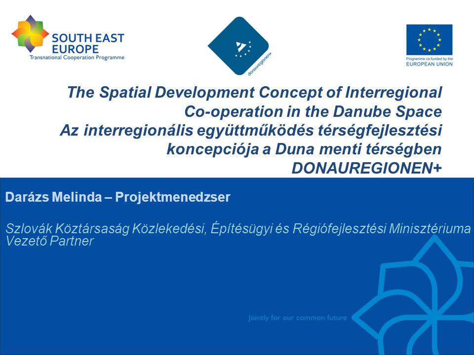 The Spatial Development Concept of Interregional Co-operation in the Danube Space Az interregionális együttműködés térségfejlesztési koncepciója a Duna menti térségben DONAUREGIONEN+ Darázs Melinda – Projektmenedzser Szlovák Köztársaság Közlekedési, Építésügyi és Régiófejlesztési Minisztériuma Vezető Partner