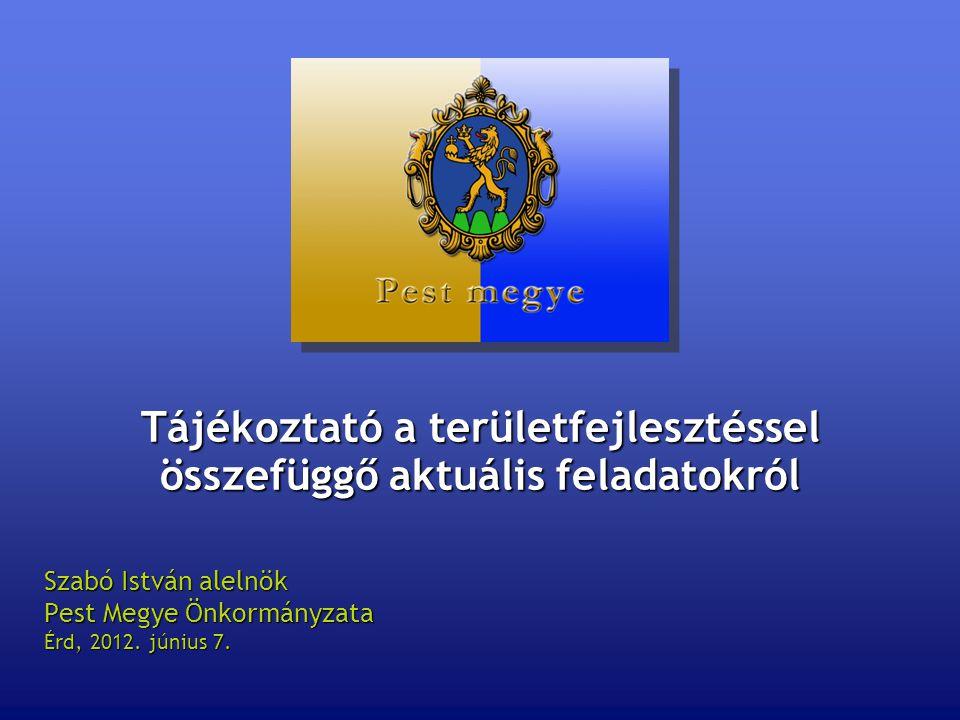 Tájékoztató a területfejlesztéssel összefüggő aktuális feladatokról Szabó István alelnök Pest Megye Önkormányzata Érd, 2012.