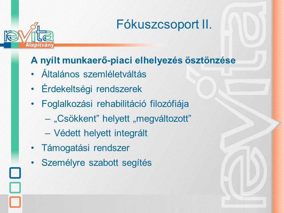 Fókuszcsoport II. A nyílt munkaerő-piaci elhelyezés ösztönzése Általános szemléletváltás Érdekeltségi rendszerek Foglalkozási rehabilitáció filozófiáj