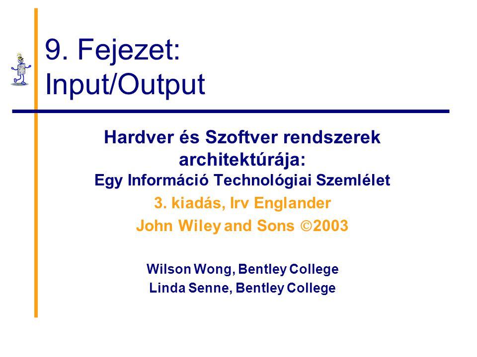 9. Fejezet: Input/Output Hardver és Szoftver rendszerek architektúrája: Egy Információ Technológiai Szemlélet 3. kiadás, Irv Englander John Wiley and