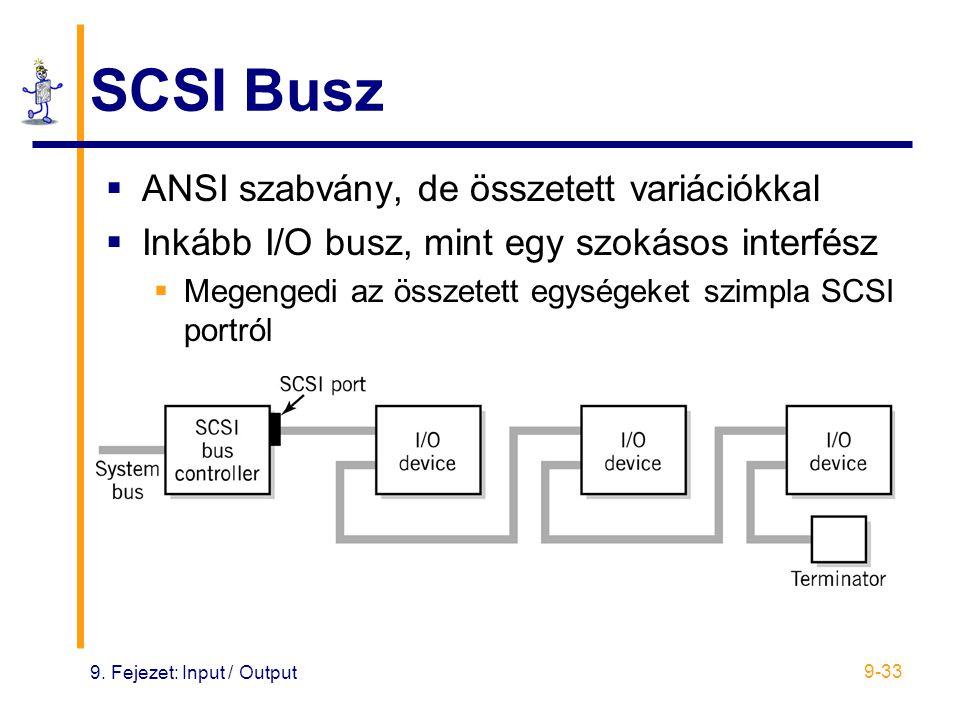 9. Fejezet: Input / Output 9-33 SCSI Busz  ANSI szabvány, de összetett variációkkal  Inkább I/O busz, mint egy szokásos interfész  Megengedi az öss