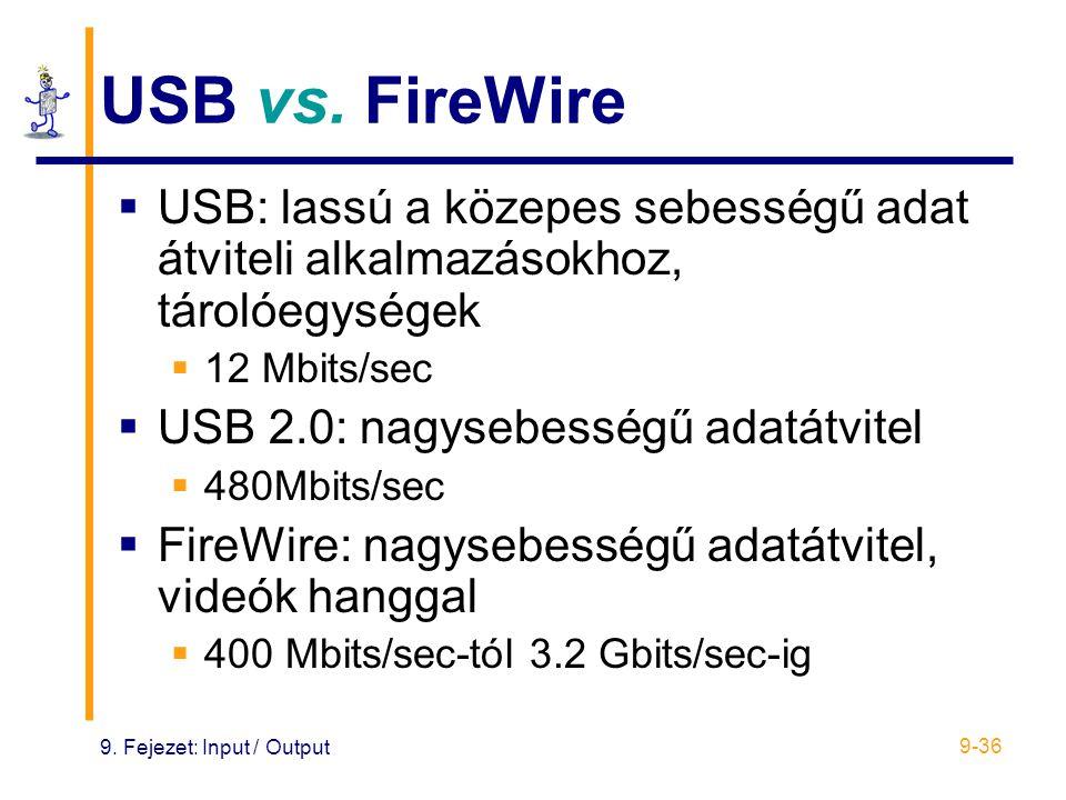 9. Fejezet: Input / Output 9-36 USB vs. FireWire  USB: lassú a közepes sebességű adat átviteli alkalmazásokhoz, tárolóegységek  12 Mbits/sec  USB 2