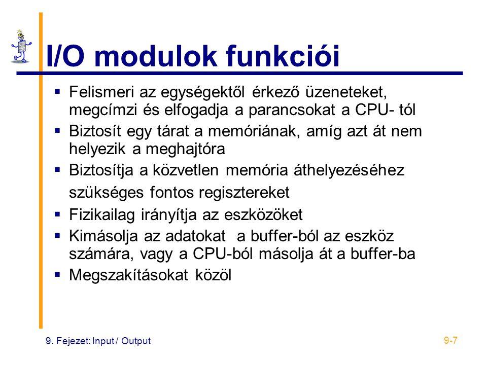 9. Fejezet: Input / Output 9-7 I/O modulok funkciói  Felismeri az egységektől érkező üzeneteket, megcímzi és elfogadja a parancsokat a CPU- tól  Biz