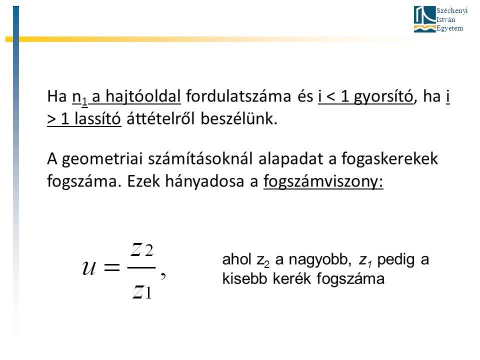 Széchenyi István Egyetem Ha n 1 a hajtóoldal fordulatszáma és i 1 lassító áttételről beszélünk. A geometriai számításoknál alapadat a fogaskerekek fog